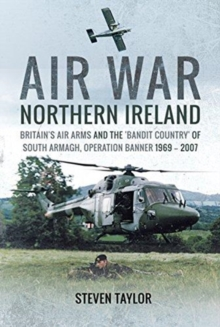 Air War Northern Ireland : Britain's Air Arms and the 'Bandit Country' of South Armagh, Operation Banner 1969 - 2007, Hardback Book