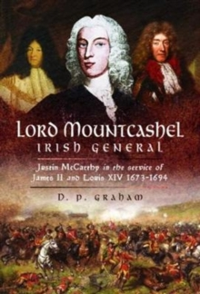 Lord Mountcashel: Irish Jacobite General : Justin MacCarthy in the service of James II and Louis XIV, 1673-1694, Hardback Book