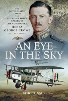An Eye in the Sky : The Royal Flying Corps and Royal Air Force Career of Air Commodore Henry George Crowe MC, CBE, CBD (SC), Hardback Book