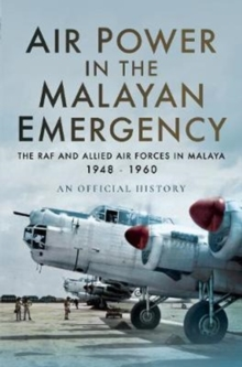Air Power in the Malayan Emergency : The RAF and Allied Air Forces in Malaya 1948 - 1960, Hardback Book