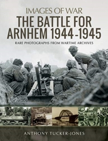 The Battle for Arnhem 1944-1945 : Rare Photographs from Wartime Archives, Paperback / softback Book