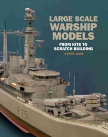 Large Scale Warship Models : From Kits to Scratch Building, Hardback Book