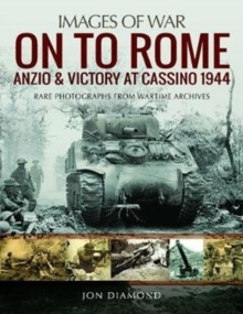 On to Rome: Anzio and Victory at Cassino, 1944 : Rare Photographs from Wartime Archives, Paperback Book
