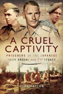 A Cruel Captivity : Prisoners of the Japanese-Their Ordeal and The Legacy, Hardback Book