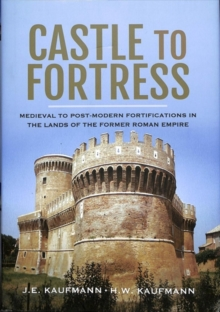 Castle to Fortress : Medieval to Post-Modern Fortifications in the Lands of the Former Roman Empire, Hardback Book