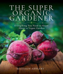 The Super Organic Gardener : Everything You Need to Know About a Vegan Garden, Paperback / softback Book