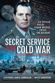 Secret Service in the Cold War : An SIS Officer from Philby to the Cuban Missile Crisis and the Balkans, Hardback Book