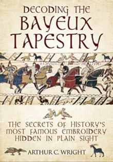 Decoding the Bayeux Tapestry : The Secrets of History's Most Famous Embriodery Hiden in Plain Sight, Hardback Book