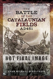 The Battle of the Catalaunian Fields AD451 : Flavius Aetius, Attila the Hun and the Transformation of Gaul, Hardback Book