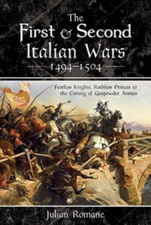The First and Second Italian Wars 1494-1504 : Fearless Knights, Ruthless Princes and the Coming of Gunpowder Armies, Hardback Book