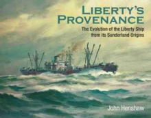 Liberty's Provenance : The Evolution of the Liberty Ship from its Sunderland Origins, Hardback Book