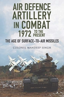 Air Defence Artillery in Combat, 1972-2018 : The Age of Surface-to-Air Missiles, Hardback Book