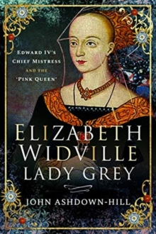 Elizabeth Widville, Lady Grey : Edward IV's Chief Mistress and the 'Pink Queen', Paperback / softback Book