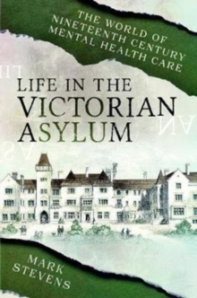 Life in the Victorian Asylum : The World of Nineteenth Century Mental Health Care, Paperback / softback Book