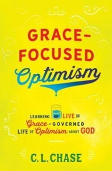 Grace-Focused Optimism : Learning to Live the Grace-Governed Life of Optimism About God, Paperback Book