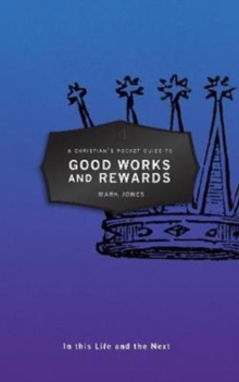A Christian's Pocket Guide to Good Works and Rewards : In this Life and the Next, Paperback / softback Book