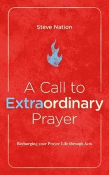A Call to Extraordinary Prayer : Recharging your Prayer Life through the Book of Acts, Paperback Book