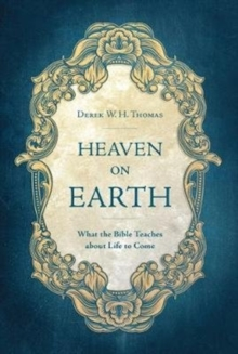 Heaven on Earth : What the Bible Teaches about Life to Come, Hardback Book