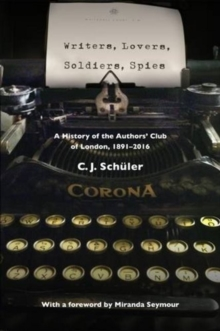 Writers, Lovers, Soldiers, Spies : A History of the Authors' Club of London, 1891-2016, Hardback Book