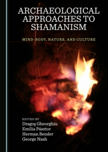 None Archaeological Approaches to Shamanism : Mind-Body, Nature, and Culture, PDF eBook