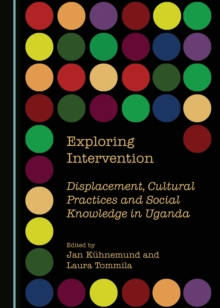 None Exploring Intervention : Displacement, Cultural Practices and Social Knowledge in Uganda, PDF eBook