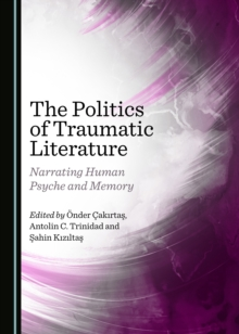 The Politics of Traumatic Literature : Narrating Human Psyche and Memory, PDF eBook