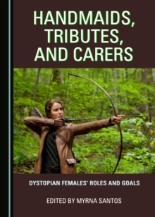 None Handmaids, Tributes, and Carers : Dystopian Females' Roles and Goals, PDF eBook