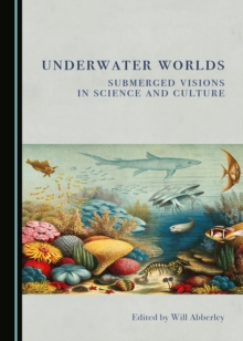 None Underwater Worlds : Submerged Visions in Science and Culture, PDF eBook