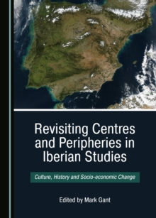 None Revisiting Centres and Peripheries in Iberian Studies : Culture, History and Socio-economic Change, PDF eBook