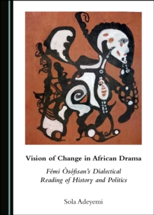 None Vision of Change in African Drama : Femi A sofisan's Dialectical Reading of History and Politics, PDF eBook