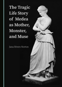 The Tragic Life Story of Medea as Mother, Monster, and Muse, PDF eBook