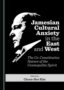 None Jamesian Cultural Anxiety in the East and West : The Co-Constitutive Nature of the Cosmopolite Spirit, PDF eBook