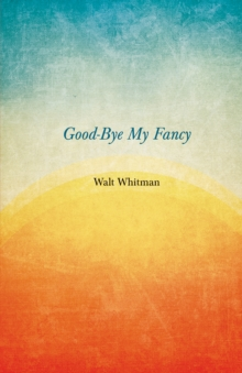 Good-Bye My Fancy : A Companion Volume to Leaves of Grass, EPUB eBook