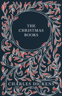 The Christmas Books : A Christmas Carol, The Chimes, The Cricket on the Hearth, The Battle of Life, & The Haunted Man and the Ghost's Bargain - With Appreciations and Criticisms By G. K. Chesterton, EPUB eBook