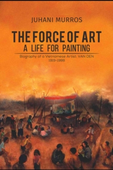 The Force of Art - A Life For Painting : Biography of a Vietnamese Artist: VAN DEN 1919-1988, Paperback Book