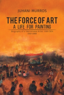 The Force of Art - A Life For Painting : Biography of a Vietnamese Artist: VAN DEN 1919-1988, Hardback Book