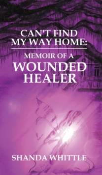 Can't Find My Way Home: Memoir of a Wounded Healer, Hardback Book