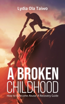 A Broken Childhood : How to Overcome Abuse: A Recovery Guide, Paperback / softback Book