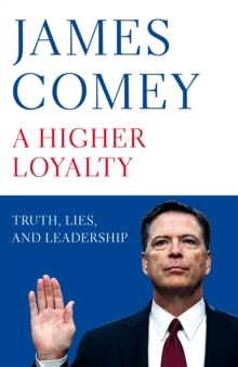 A Higher Loyalty : Truth, Lies, and Leadership, Hardback Book