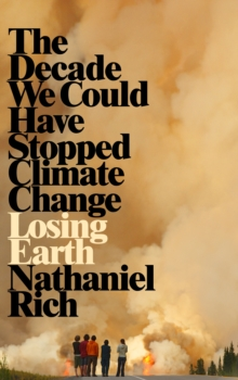 Losing Earth : The Decade We Could Have Stopped Climate Change, Hardback Book