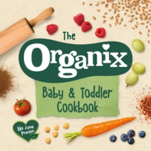 The Organix Baby and Toddler Cookbook : 80 tasty recipes for your little ones' first food adventures, Hardback Book