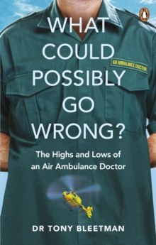 What Could Possibly Go Wrong? : The Highs and Lows of an Air Ambulance Doctor, Paperback / softback Book
