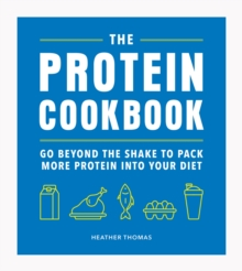 The Protein Cookbook : Go Beyond The Shake To Pack More Protein Into Your Diet, Hardback Book