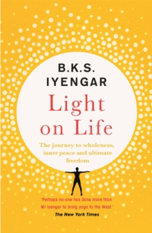 Light on Life : The Yoga Journey to Wholeness, Inner Peace and Ultimate Freedom, Paperback / softback Book