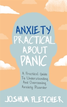 Anxiety: Practical About Panic : A practical guide to understanding and overcoming anxiety disorder, Paperback / softback Book