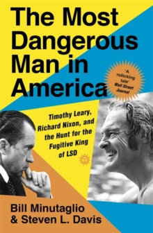 The Most Dangerous Man in America : Timothy Leary, Richard Nixon and the Hunt for the Fugitive King of LSD, Paperback / softback Book