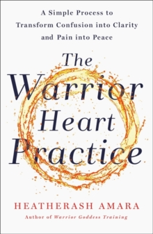 The Warrior Heart Practice : A simple process to transform confusion into clarity and pain into peace, Paperback / softback Book