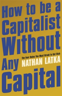 How to Be a Capitalist Without Any Capital : The Four Rules You Must Break to Get Rich, Paperback / softback Book