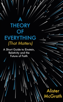 A Theory of Everything (That Matters) : A Short Guide to Einstein, Relativity and the Future of Faith, EPUB eBook