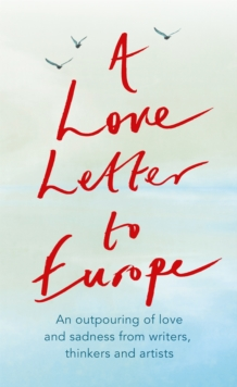 A Love Letter to Europe : An outpouring of sadness and hope - Mary Beard, Shami Chakrabati, Sebastian Faulks, Neil Gaiman, Ruth Jones, J.K. Rowling, Sandi Toksvig and others, Paperback / softback Book